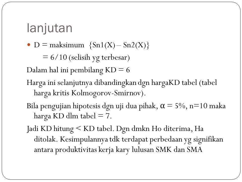 lanjutan D = maksimum {Sn1(X) – Sn2(X)} = 6/10 (selisih yg terbesar) Dalam hal ini pembilang KD = 6 Harga ini selanjutnya dibandingkan dgn hargaKD tab