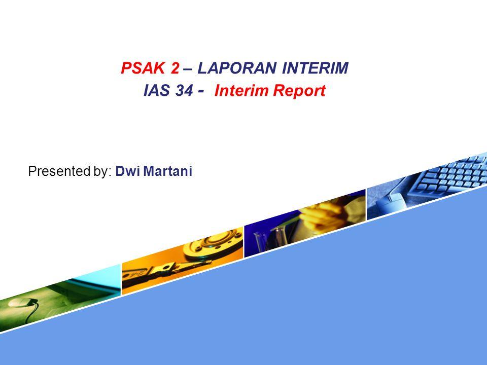PSAK 2 – LAPORAN INTERIM IAS 34 - Interim Report Presented by: Dwi Martani