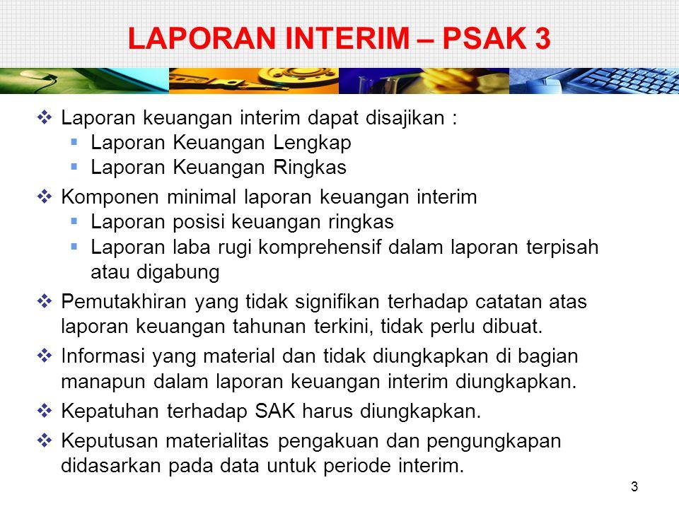 LAPORAN INTERIM – PSAK 3  Laporan keuangan interim dapat disajikan :  Laporan Keuangan Lengkap  Laporan Keuangan Ringkas  Komponen minimal laporan