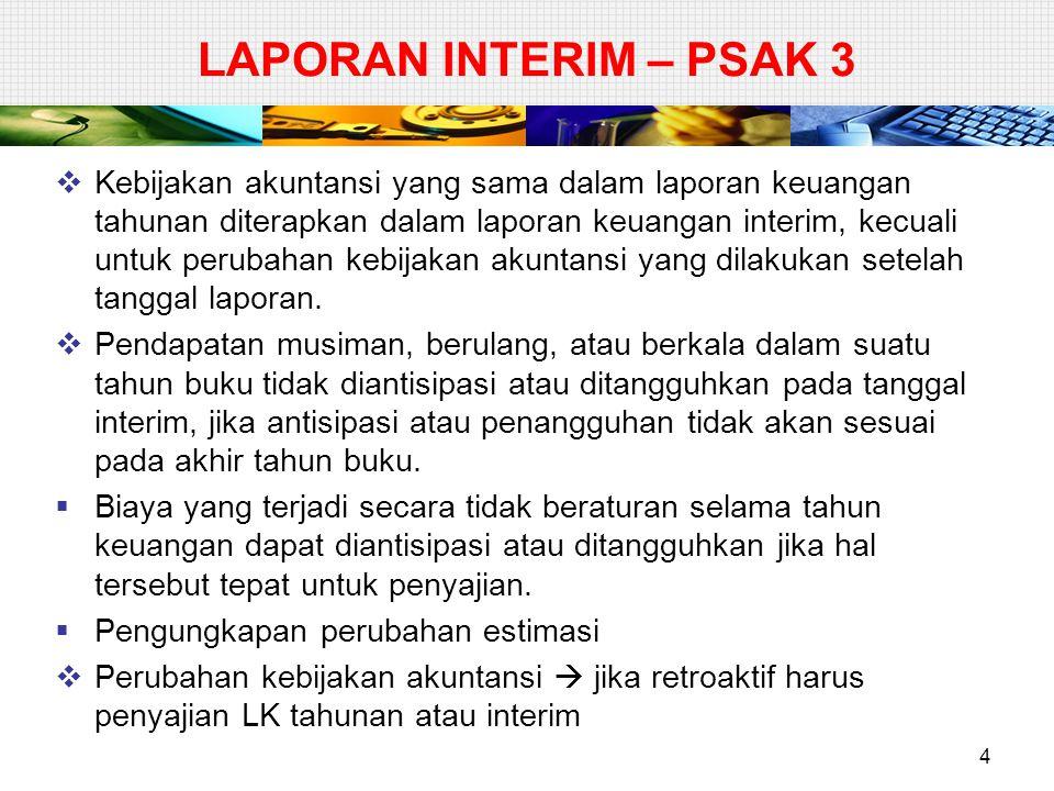 LAPORAN INTERIM – PSAK 3  Kebijakan akuntansi yang sama dalam laporan keuangan tahunan diterapkan dalam laporan keuangan interim, kecuali untuk perub