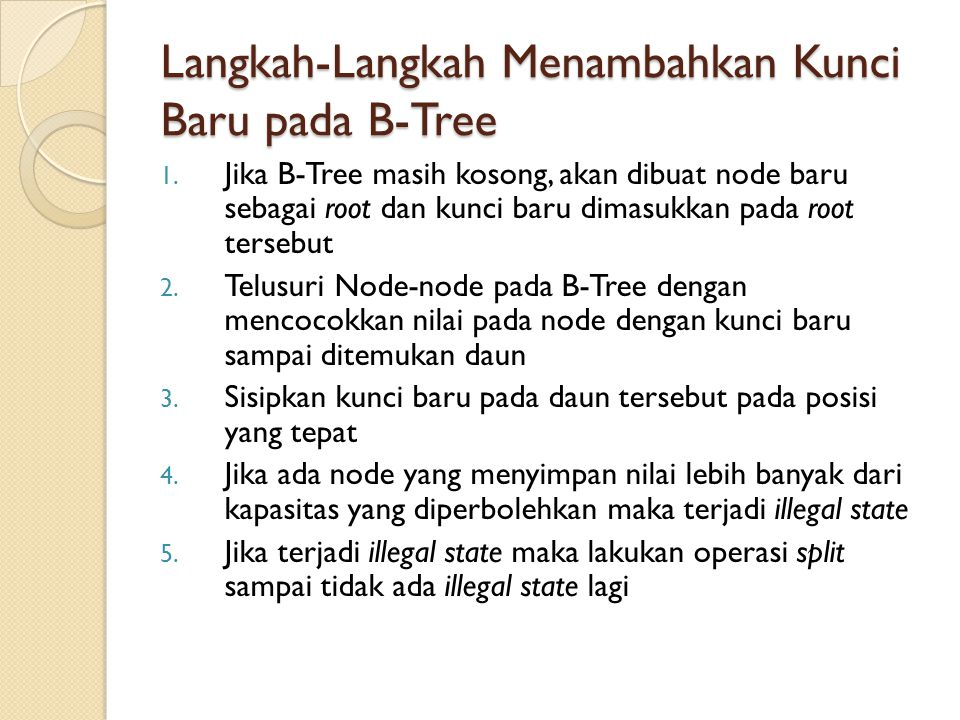 Langkah-Langkah Menambahkan Kunci Baru pada B-Tree 1. Jika B-Tree masih kosong, akan dibuat node baru sebagai root dan kunci baru dimasukkan pada root