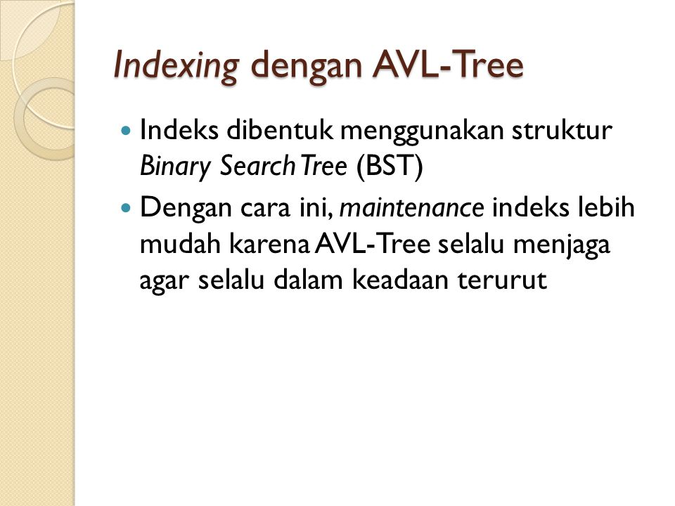 Balance Factor Faktor Keseimbangan (Balance Factor / BF) suatu node pada binary tree adalah tinggi sub-tree kanan dikurangi tinggi sub-tree kiri Biasanya BF ditulis menggunakan tanda (negatif atau positif) kecuali untuk nilai 0 (nol) Jika suatu node tidak memiliki sub-tree pada suatu sisinya maka dianggap tinggi sub-tree node pada sisi tersebut adalah -1 Pada contoh, ◦ node A memiliki BF = +1 yang didapat dari 2 dikurangi 1 ◦ Node B memiliki BF = -1 yang didapat dari -1 dikurangi 0 Suatu daun pasti memiliki BF = 0