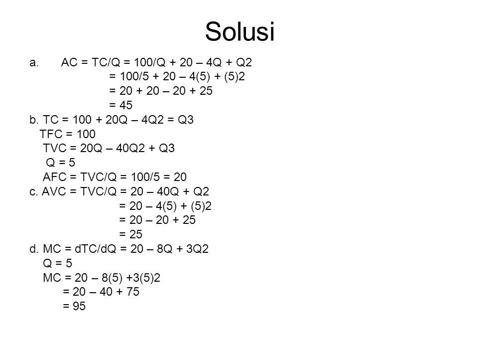 Solusi a.AC = TC/Q = 100/Q + 20 – 4Q + Q2 = 100/5 + 20 – 4(5) + (5)2 = 20 + 20 – 20 + 25 = 45 b. TC = 100 + 20Q – 4Q2 = Q3 TFC = 100 TVC = 20Q – 40Q2