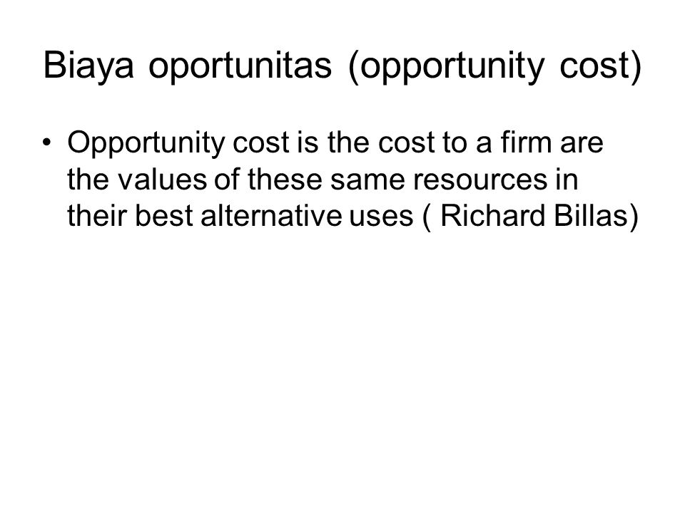 Biaya oportunitas (opportunity cost) Opportunity cost is the cost to a firm are the values of these same resources in their best alternative uses ( Ri