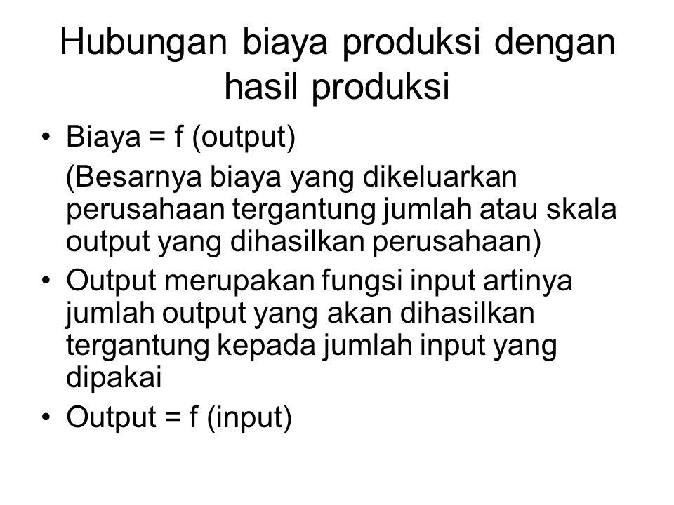Hubungan biaya produksi dengan hasil produksi Biaya = f (output) (Besarnya biaya yang dikeluarkan perusahaan tergantung jumlah atau skala output yang