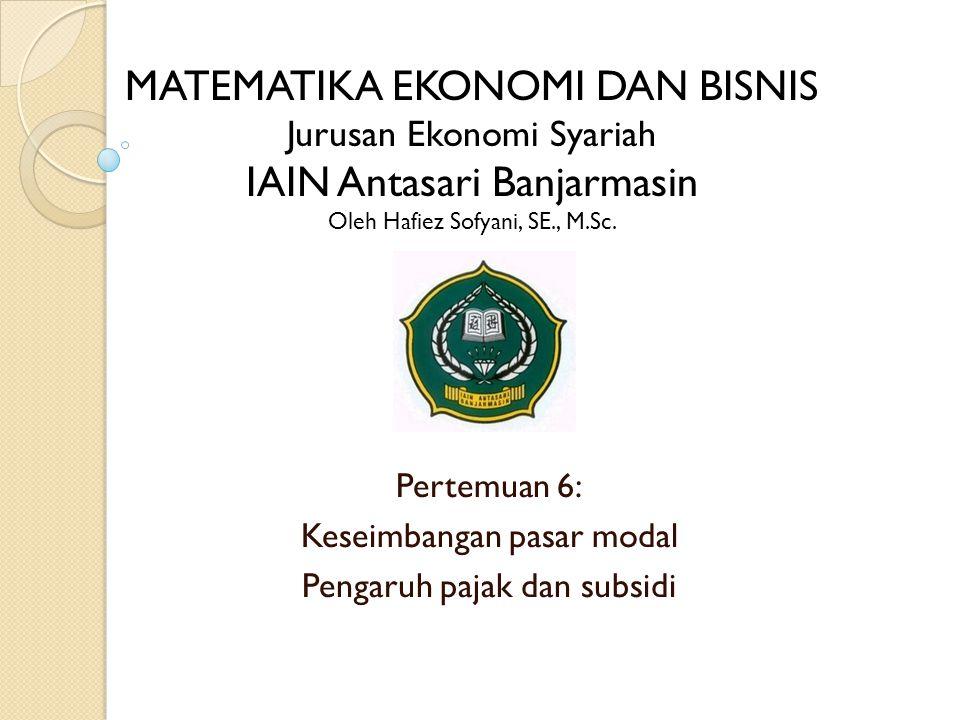 Pertemuan 6: Keseimbangan pasar modal Pengaruh pajak dan subsidi MATEMATIKA EKONOMI DAN BISNIS Jurusan Ekonomi Syariah IAIN Antasari Banjarmasin Oleh