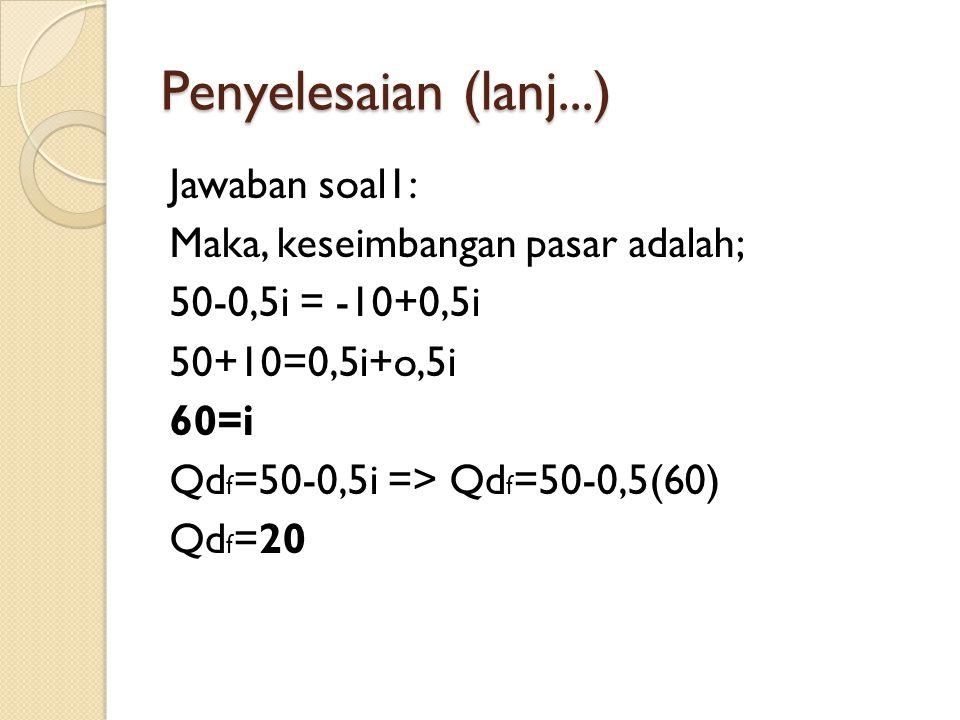 Penyelesaian (lanj...) Jawaban soal1: Maka, keseimbangan pasar adalah; 50-0,5i = -10+0,5i 50+10=0,5i+o,5i 60=i Qd f =50-0,5i => Qd f =50-0,5(60) Qd f