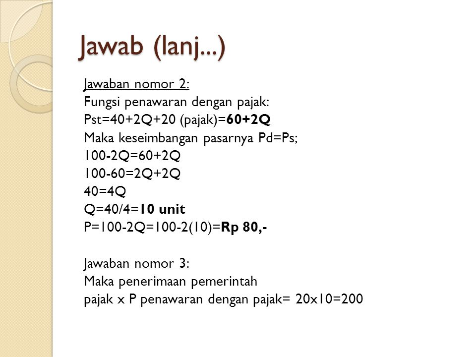 Jawab (lanj...) Jawaban nomor 2: Fungsi penawaran dengan pajak: Pst=40+2Q+20 (pajak)=60+2Q Maka keseimbangan pasarnya Pd=Ps; 100-2Q=60+2Q 100-60=2Q+2Q
