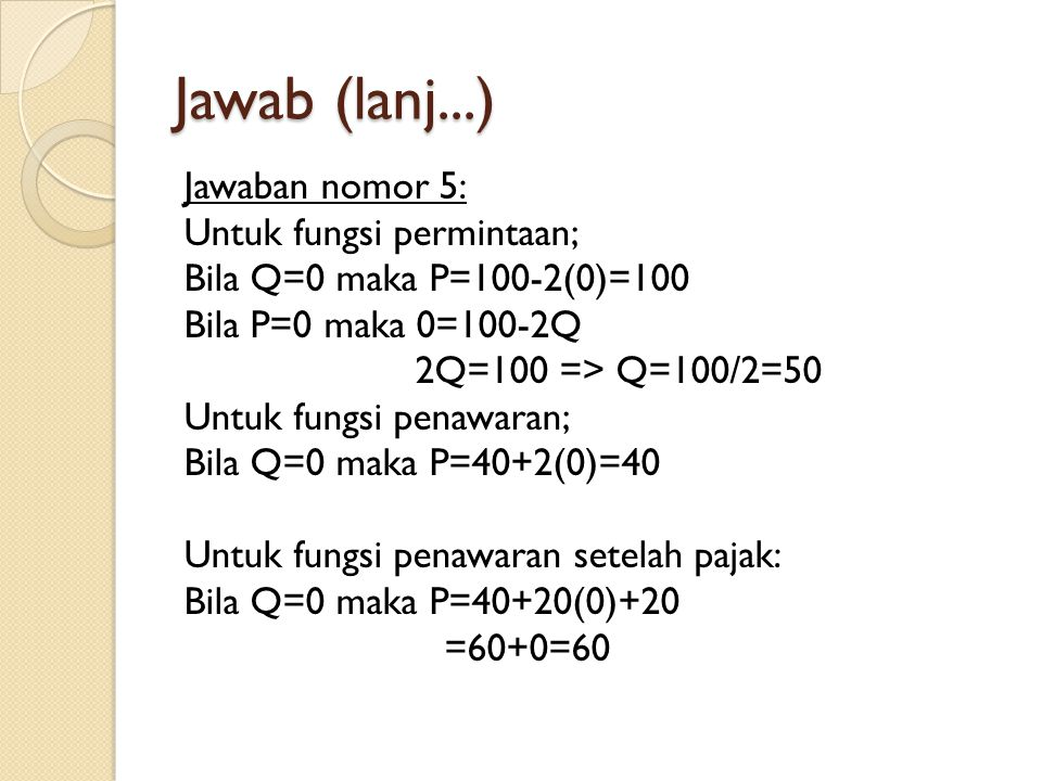 Jawab (lanj...) Jawaban nomor 5: Untuk fungsi permintaan; Bila Q=0 maka P=100-2(0)=100 Bila P=0 maka 0=100-2Q 2Q=100 => Q=100/2=50 Untuk fungsi penawa