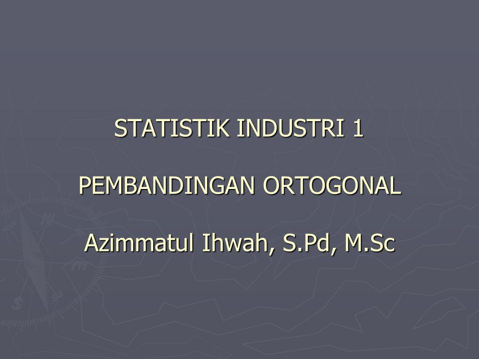 STATISTIK INDUSTRI 1 PEMBANDINGAN ORTOGONAL Azimmatul Ihwah, S.Pd, M.Sc
