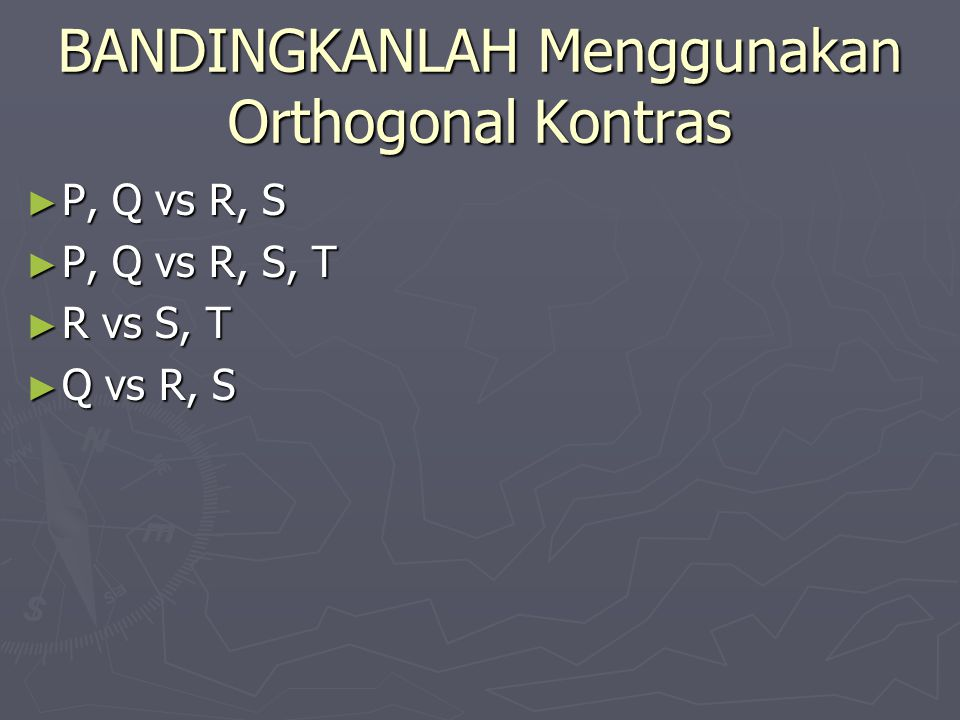 BANDINGKANLAH Menggunakan Orthogonal Kontras ► P, Q vs R, S ► P, Q vs R, S, T ► R vs S, T ► Q vs R, S