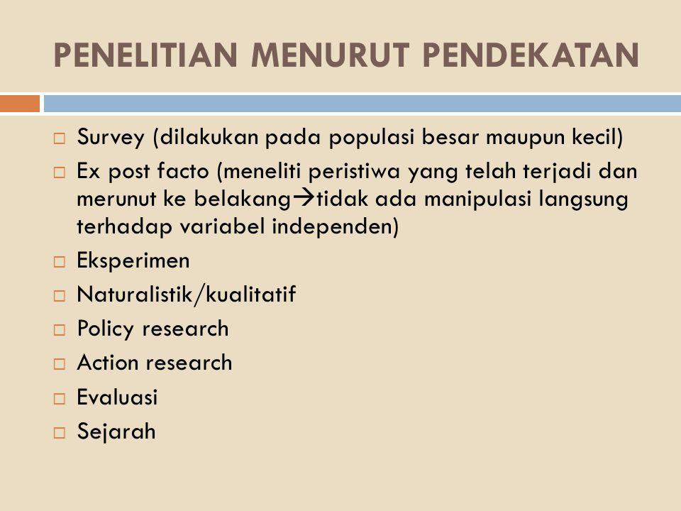 PENELITIAN MENURUT PENDEKATAN  Survey (dilakukan pada populasi besar maupun kecil)  Ex post facto (meneliti peristiwa yang telah terjadi dan merunut