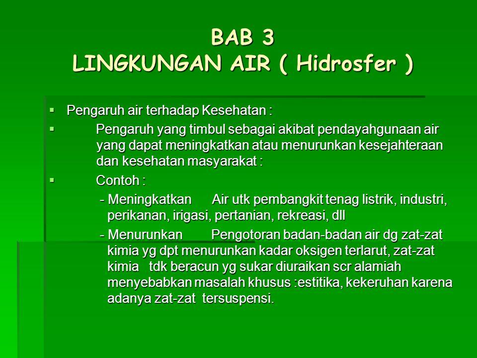 BAB 3 LINGKUNGAN AIR ( Hidrosfer )  Pengaruh air terhadap Kesehatan :  Pengaruh yang timbul sebagai akibat pendayahgunaan air yang dapat meningkatka