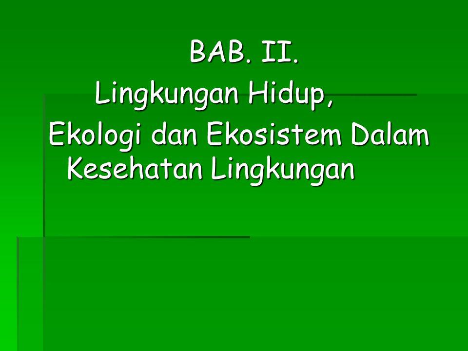BAB. II. Lingkungan Hidup, Ekologi dan Ekosistem Dalam Kesehatan Lingkungan