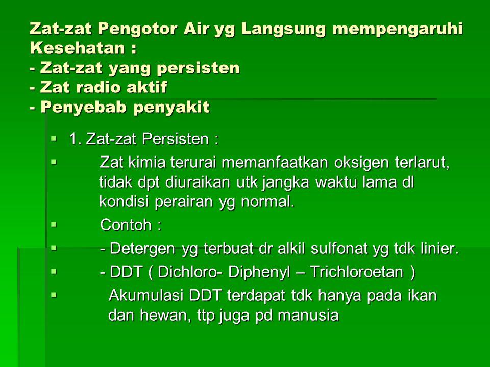 Zat-zat Pengotor Air yg Langsung mempengaruhi Kesehatan : - Zat-zat yang persisten - Zat radio aktif - Penyebab penyakit  1. Zat-zat Persisten :  Za