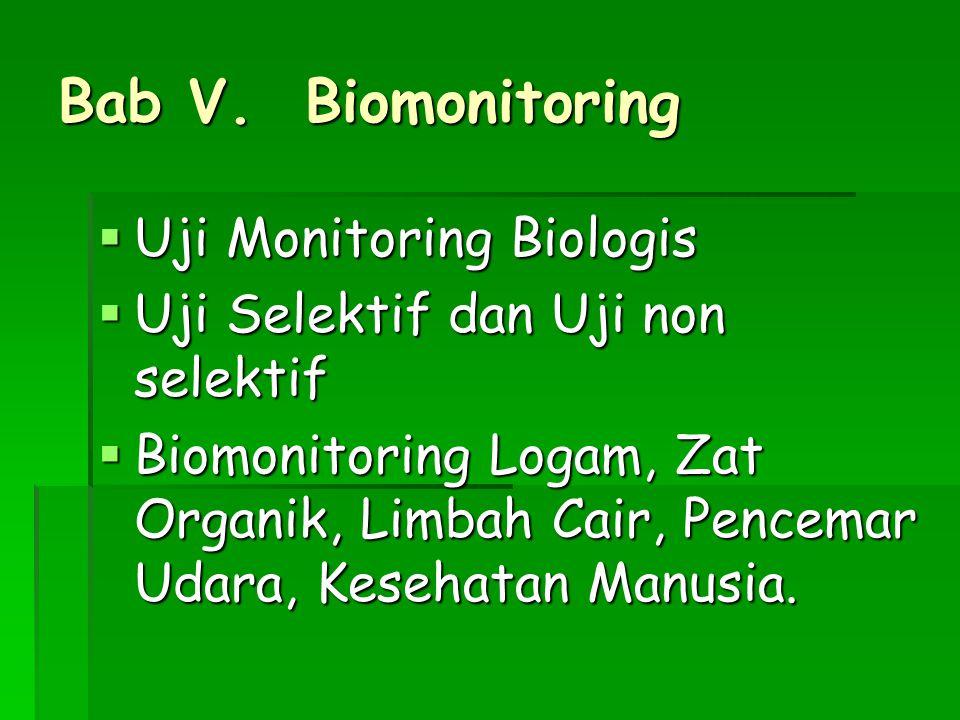 Bab V. Biomonitoring  Uji Monitoring Biologis  Uji Selektif dan Uji non selektif  Biomonitoring Logam, Zat Organik, Limbah Cair, Pencemar Udara, Ke