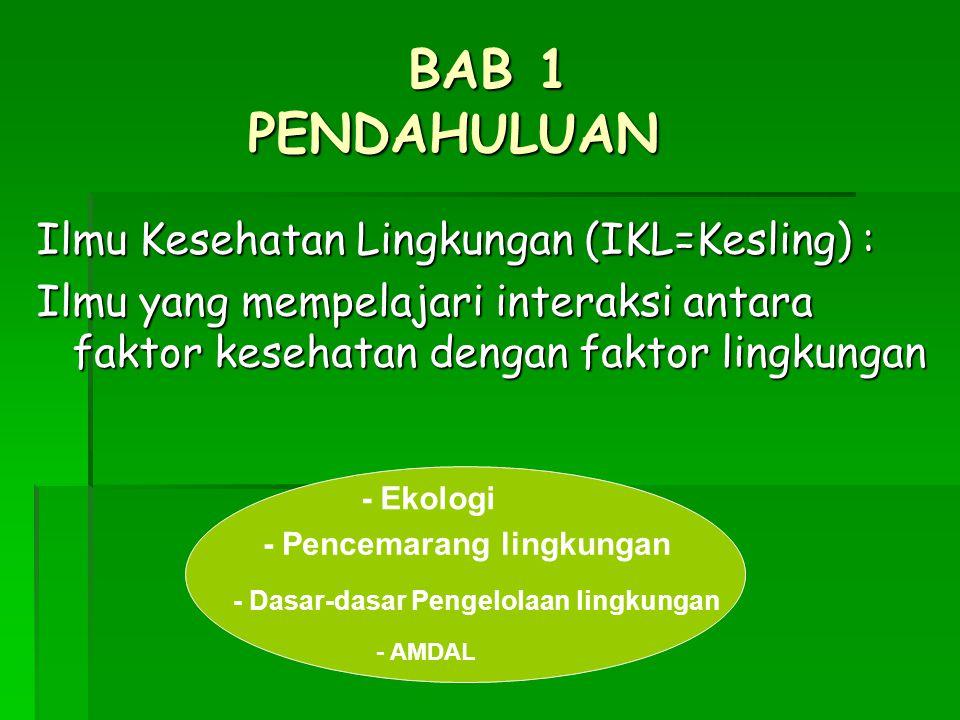 BAB 1 PENDAHULUAN Ilmu Kesehatan Lingkungan (IKL=Kesling) : Ilmu yang mempelajari interaksi antara faktor kesehatan dengan faktor lingkungan - Ekologi - Pencemarang lingkungan - Dasar-dasar Pengelolaan lingkungan - AMDAL