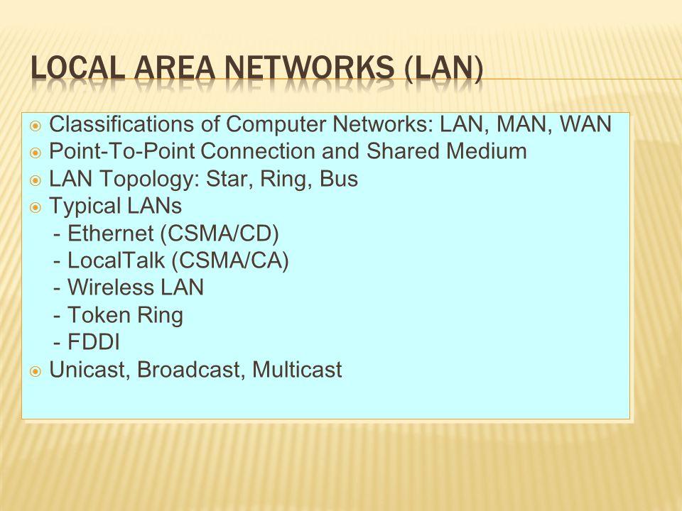  IEEE mendefinisikan jaringan wilayah lokal (LAN) sebagai sebuah jaringan komunikasi untuk menghubungkan berbagai perangkat (contohnya personal computer, workstation, printer, perangkat penyimpanan file) yang dapat mengirimkan data pada daerah terbatas, biasanya dalam suatu fasilitas perkantoran/organisasi  Laju data LAN, jumlah divais maksimum yang terhubung ke LAN, jarak antar divais, dan pengembangan jaringan bergantung pada:  Media transmisi yang digunakan  Teknik transmisi (baseband atau broadband)  Protokol pengaksesan jaringan  Konfigurasi perangkat seperti repeater, bridge, router, hub, switch