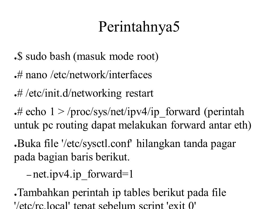 Perintahnya5 ● $ sudo bash (masuk mode root) ● # nano /etc/network/interfaces ● # /etc/init.d/networking restart ● # echo 1 > /proc/sys/net/ipv4/ip_fo