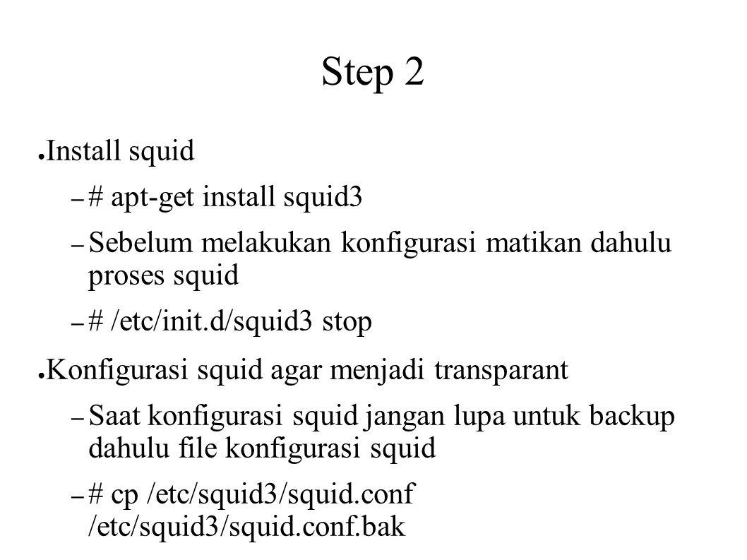 Step 2 ● Install squid – # apt-get install squid3 – Sebelum melakukan konfigurasi matikan dahulu proses squid – # /etc/init.d/squid3 stop ● Konfigurasi squid agar menjadi transparant – Saat konfigurasi squid jangan lupa untuk backup dahulu file konfigurasi squid – # cp /etc/squid3/squid.conf /etc/squid3/squid.conf.bak – Setelah itu lakukan konfigurasi squid – Nano /etc/squid3/squid.conf – Tambahkan script transparent tepat sesudah script http_port 3128