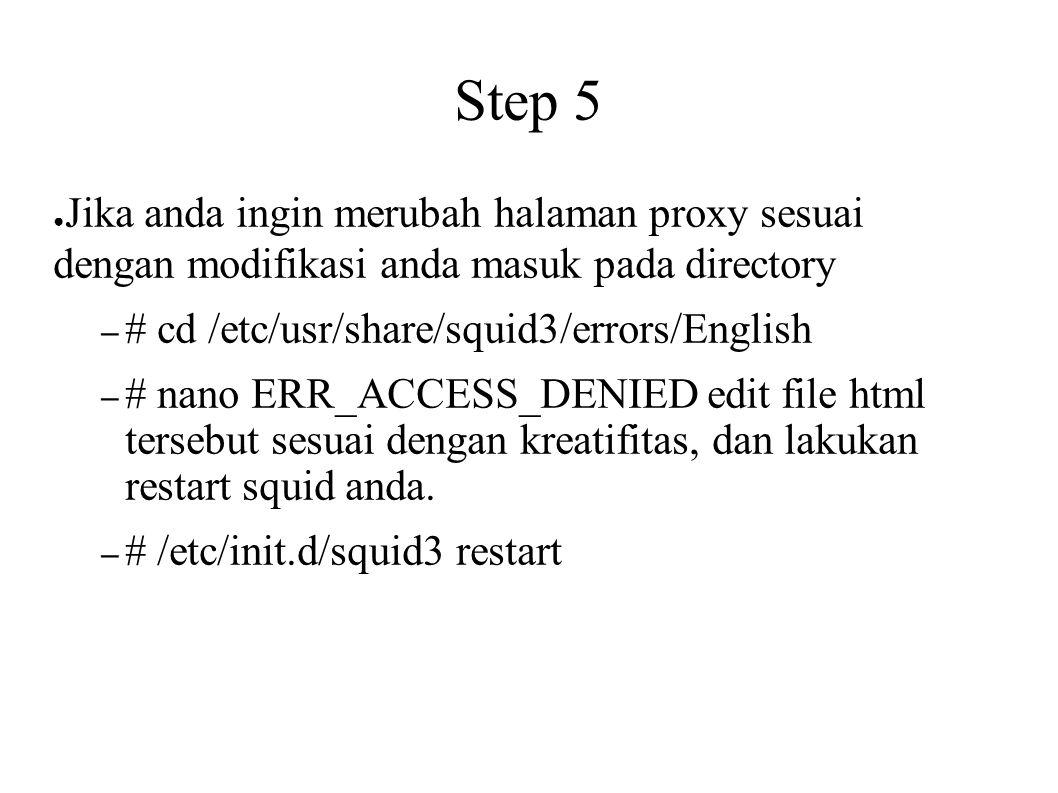 Step 5 ● Jika anda ingin merubah halaman proxy sesuai dengan modifikasi anda masuk pada directory – # cd /etc/usr/share/squid3/errors/English – # nano ERR_ACCESS_DENIED edit file html tersebut sesuai dengan kreatifitas, dan lakukan restart squid anda.