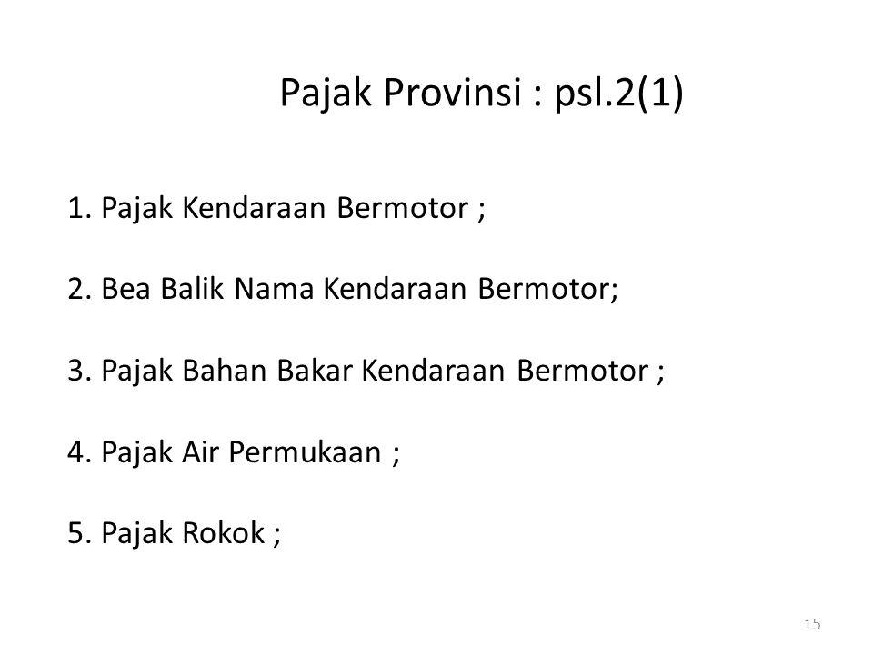 Pajak Provinsi : psl.2(1) 1. Pajak Kendaraan Bermotor ; 2. Bea Balik Nama Kendaraan Bermotor; 3. Pajak Bahan Bakar Kendaraan Bermotor ; 4. Pajak Air P