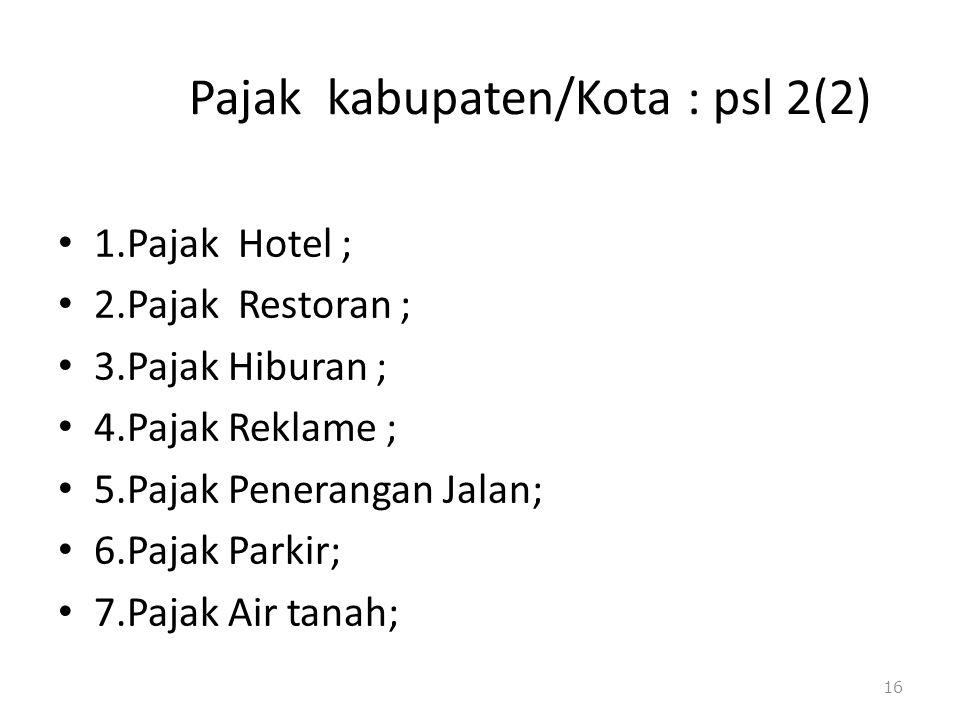 Pajak kabupaten/Kota : psl 2(2) 1.Pajak Hotel ; 2.Pajak Restoran ; 3.Pajak Hiburan ; 4.Pajak Reklame ; 5.Pajak Penerangan Jalan; 6.Pajak Parkir; 7.Paj