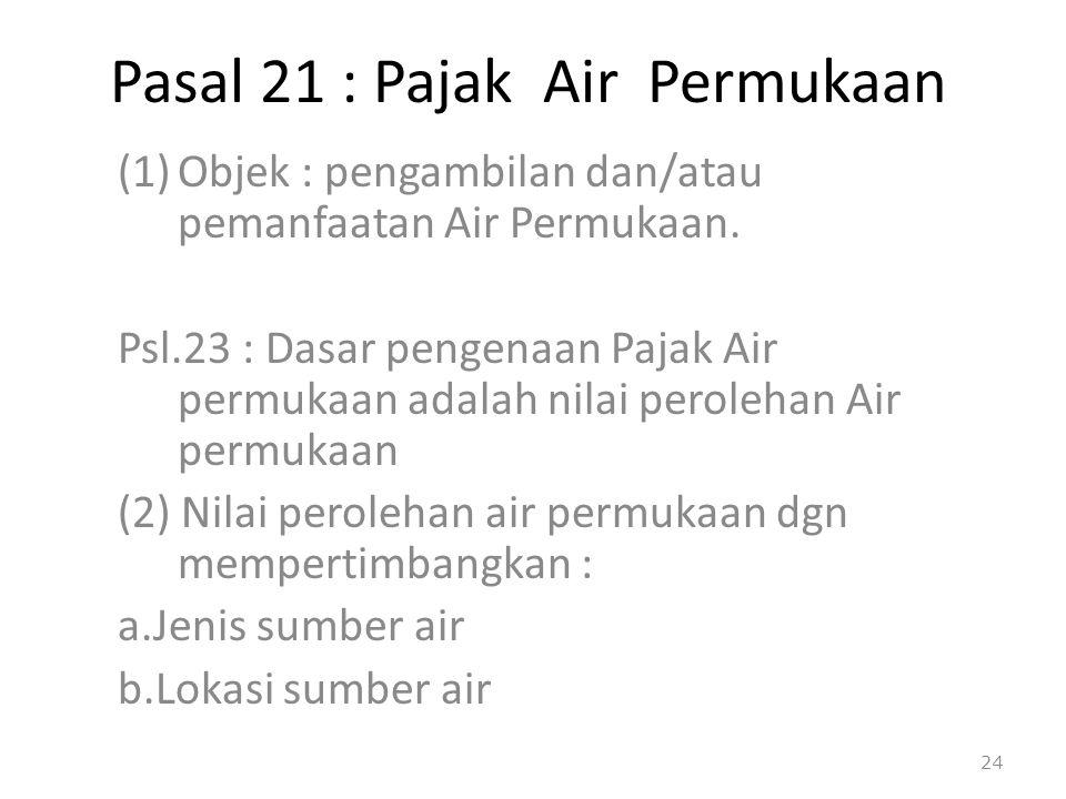 Pasal 21 : Pajak Air Permukaan (1)Objek : pengambilan dan/atau pemanfaatan Air Permukaan. Psl.23 : Dasar pengenaan Pajak Air permukaan adalah nilai pe