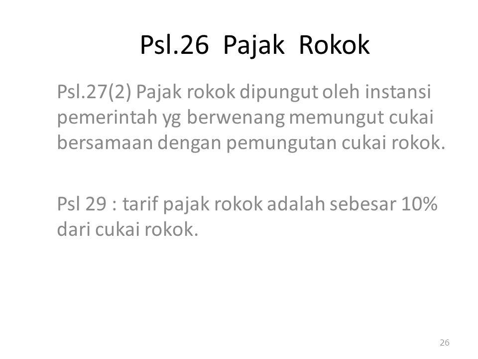 Psl.26 Pajak Rokok Psl.27(2) Pajak rokok dipungut oleh instansi pemerintah yg berwenang memungut cukai bersamaan dengan pemungutan cukai rokok. Psl 29