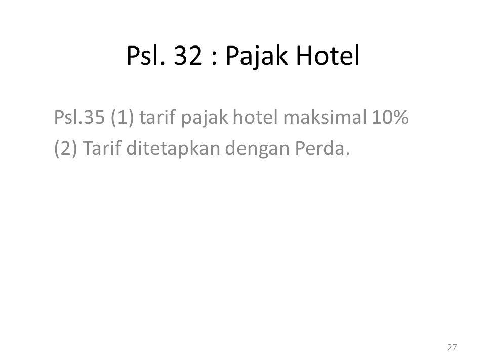 Psl. 32 : Pajak Hotel Psl.35 (1) tarif pajak hotel maksimal 10% (2) Tarif ditetapkan dengan Perda. 27