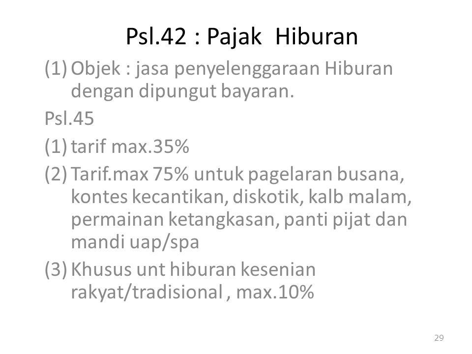 Psl.42 : Pajak Hiburan (1)Objek : jasa penyelenggaraan Hiburan dengan dipungut bayaran. Psl.45 (1)tarif max.35% (2)Tarif.max 75% untuk pagelaran busan