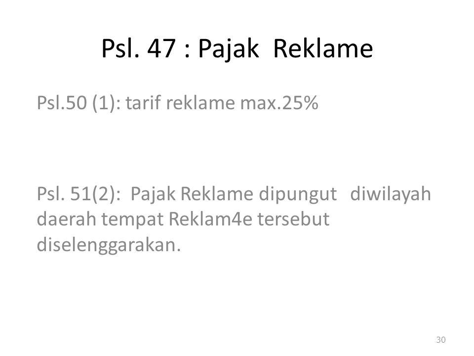 Psl. 47 : Pajak Reklame Psl.50 (1): tarif reklame max.25% Psl. 51(2): Pajak Reklame dipungut diwilayah daerah tempat Reklam4e tersebut diselenggarakan