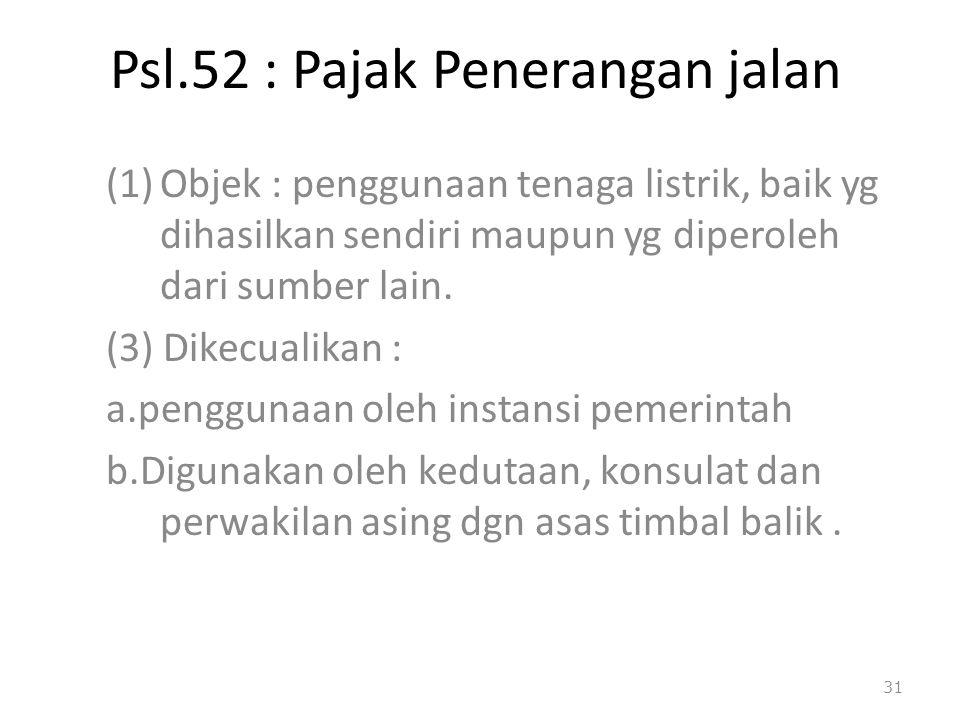 Psl.52 : Pajak Penerangan jalan (1)Objek : penggunaan tenaga listrik, baik yg dihasilkan sendiri maupun yg diperoleh dari sumber lain. (3) Dikecualika