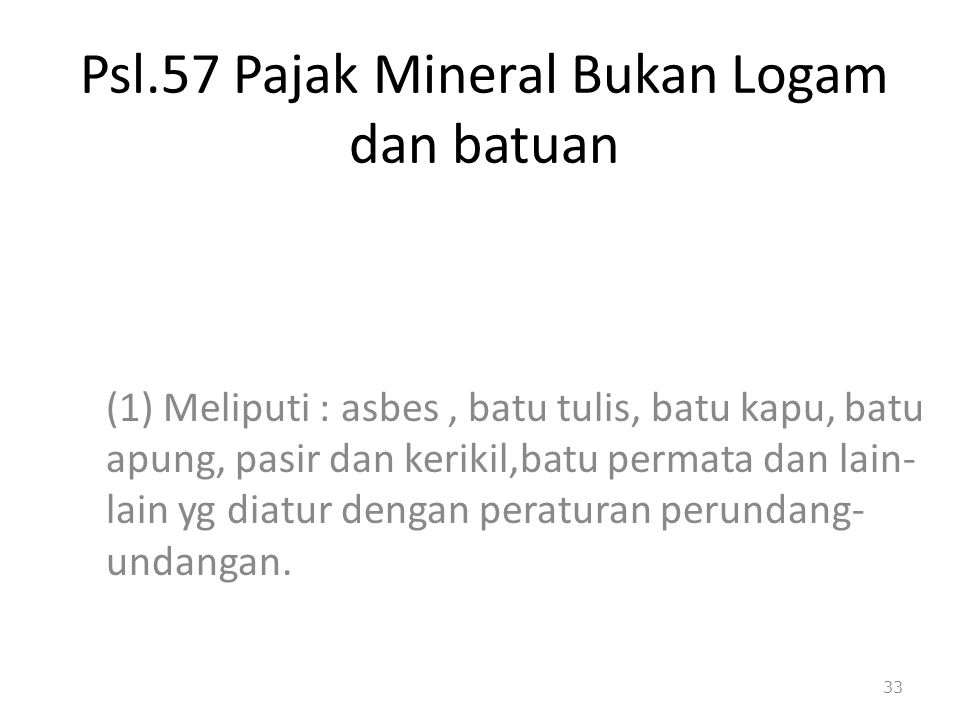 Psl.57 Pajak Mineral Bukan Logam dan batuan (1) Meliputi : asbes, batu tulis, batu kapu, batu apung, pasir dan kerikil,batu permata dan lain- lain yg