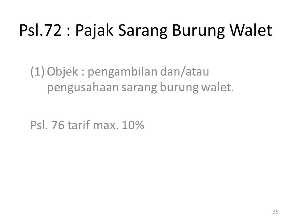 Psl.72 : Pajak Sarang Burung Walet (1)Objek : pengambilan dan/atau pengusahaan sarang burung walet. Psl. 76 tarif max. 10% 36