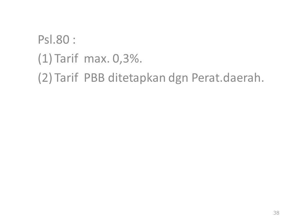 Psl.80 : (1)Tarif max. 0,3%. (2)Tarif PBB ditetapkan dgn Perat.daerah. 38