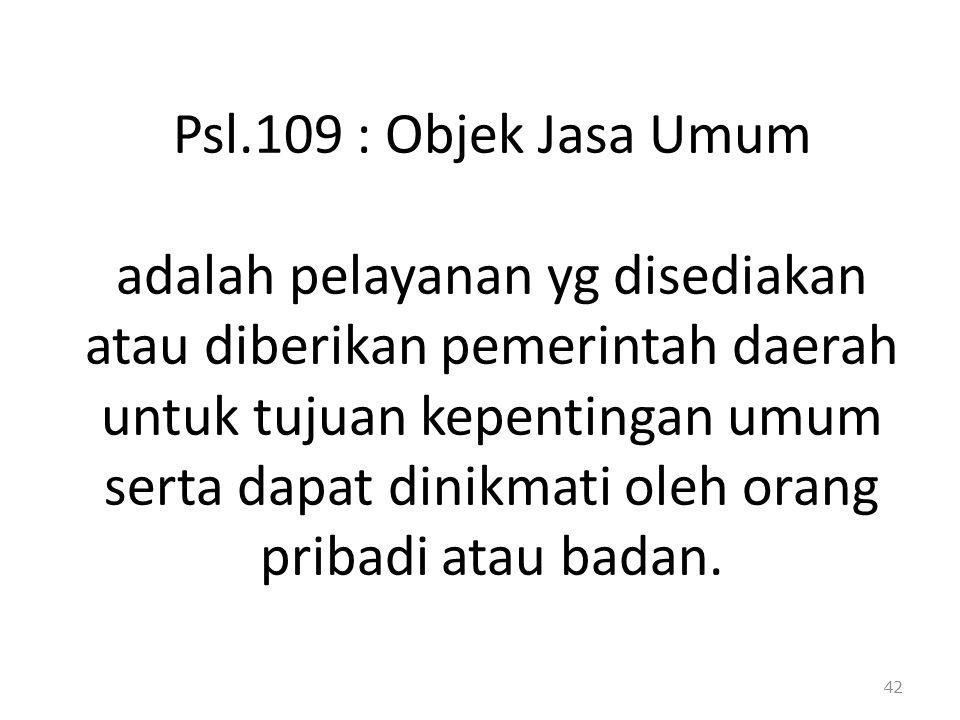 Psl.109 : Objek Jasa Umum adalah pelayanan yg disediakan atau diberikan pemerintah daerah untuk tujuan kepentingan umum serta dapat dinikmati oleh ora