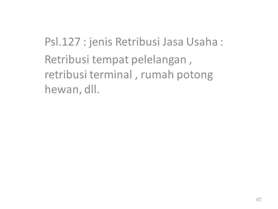 Psl.127 : jenis Retribusi Jasa Usaha : Retribusi tempat pelelangan, retribusi terminal, rumah potong hewan, dll. 45
