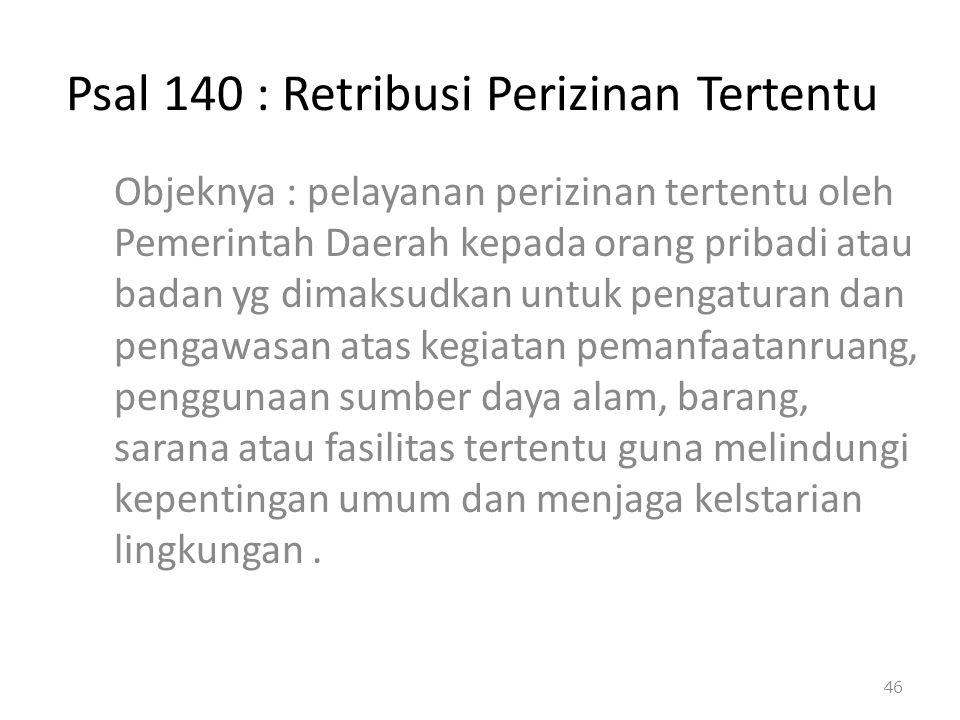 Psal 140 : Retribusi Perizinan Tertentu Objeknya : pelayanan perizinan tertentu oleh Pemerintah Daerah kepada orang pribadi atau badan yg dimaksudkan