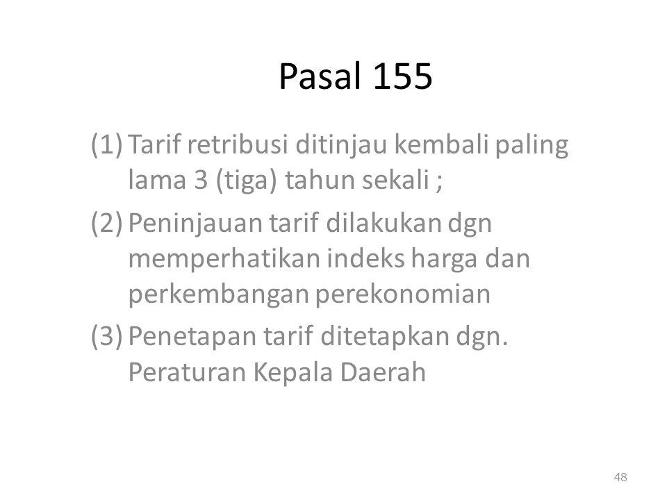 Pasal 155 (1)Tarif retribusi ditinjau kembali paling lama 3 (tiga) tahun sekali ; (2)Peninjauan tarif dilakukan dgn memperhatikan indeks harga dan per
