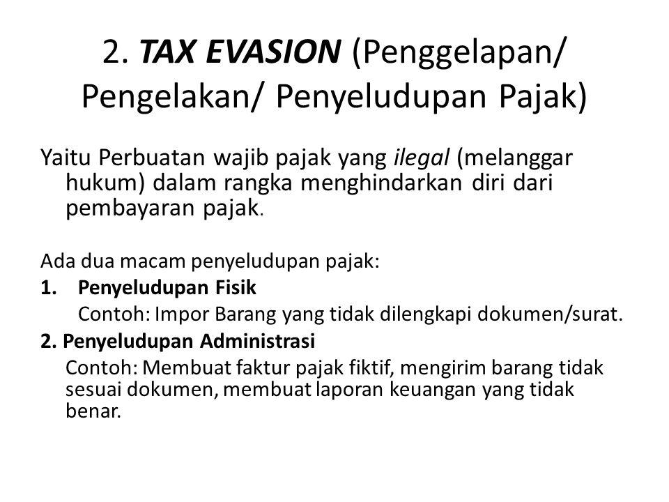 2. TAX EVASION (Penggelapan/ Pengelakan/ Penyeludupan Pajak) Yaitu Perbuatan wajib pajak yang ilegal (melanggar hukum) dalam rangka menghindarkan diri