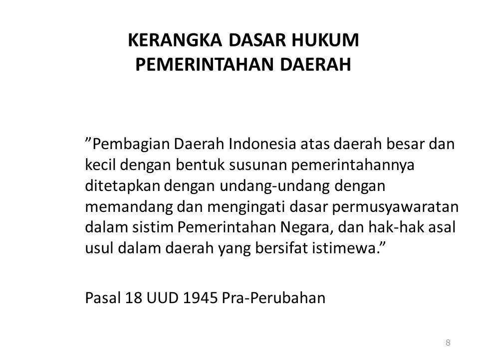 """KERANGKA DASAR HUKUM PEMERINTAHAN DAERAH """"Pembagian Daerah Indonesia atas daerah besar dan kecil dengan bentuk susunan pemerintahannya ditetapkan deng"""