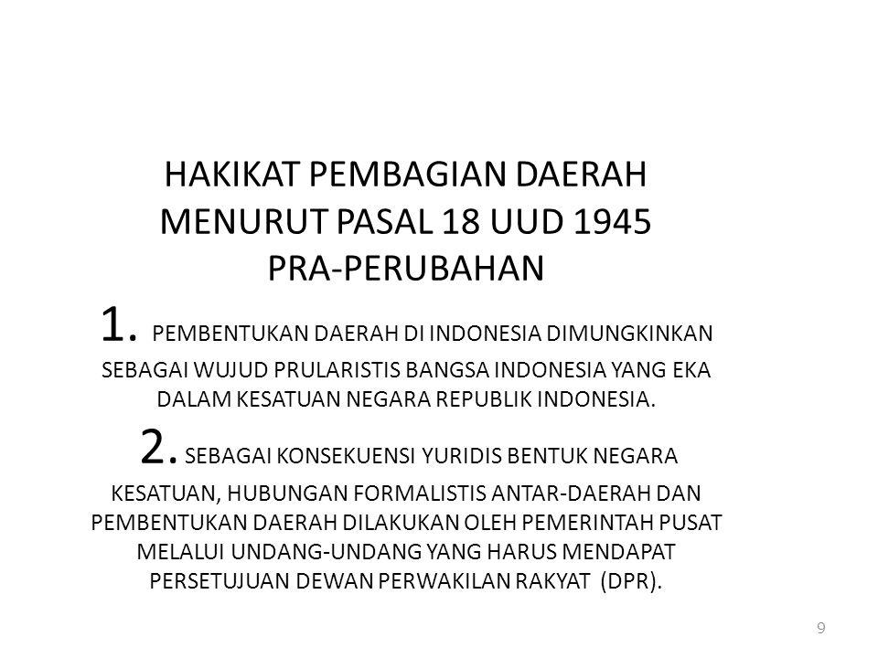 HAKIKAT PEMBAGIAN DAERAH MENURUT PASAL 18 UUD 1945 PRA-PERUBAHAN 1. PEMBENTUKAN DAERAH DI INDONESIA DIMUNGKINKAN SEBAGAI WUJUD PRULARISTIS BANGSA INDO