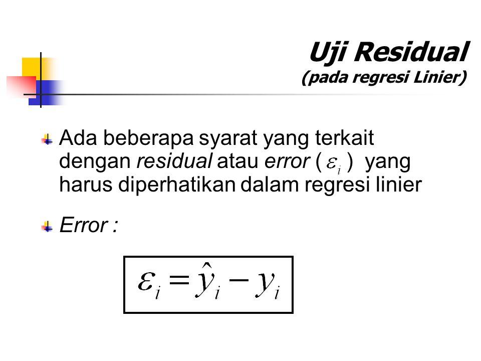 Uji Residual (pada regresi Linier) Ada beberapa syarat yang terkait dengan residual atau error ( ) yang harus diperhatikan dalam regresi linier Error