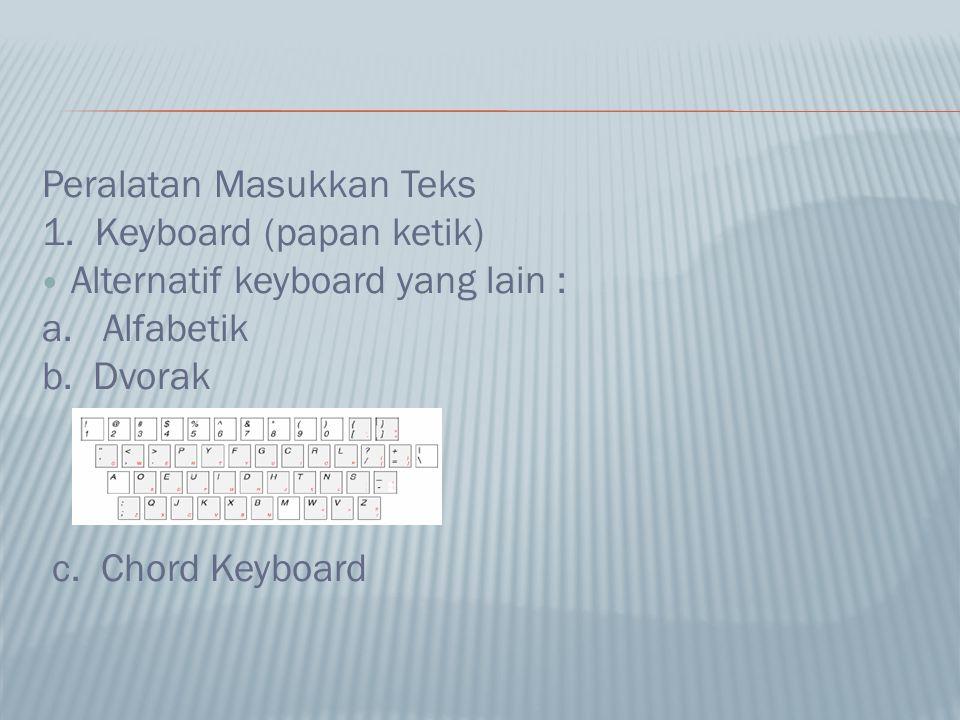 Peralatan Masukkan Teks 1. Keyboard (papan ketik) Alternatif keyboard yang lain : a. Alfabetik b. Dvorak c. Chord Keyboard