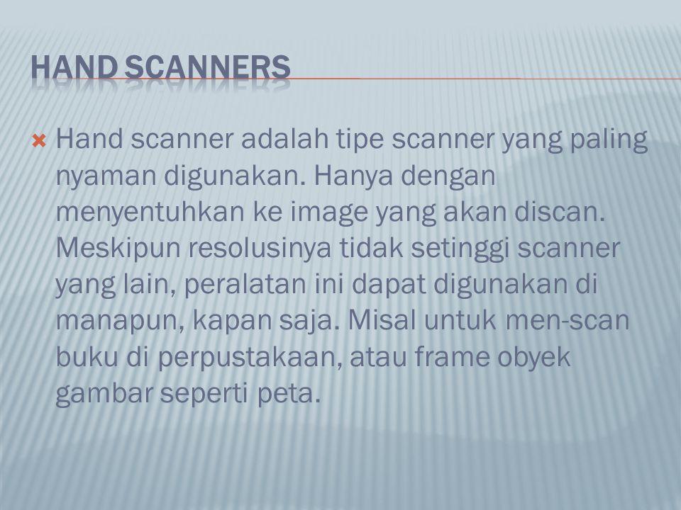  Hand scanner adalah tipe scanner yang paling nyaman digunakan. Hanya dengan menyentuhkan ke image yang akan discan. Meskipun resolusinya tidak setin