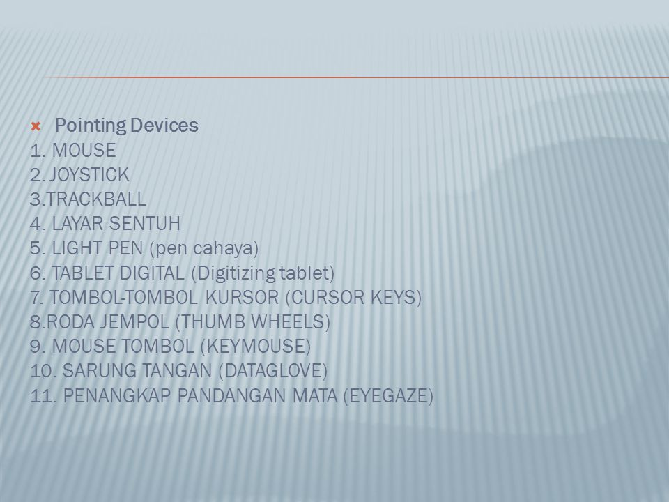  Pointing Devices 1. MOUSE 2.JOYSTICK 3.TRACKBALL 4. LAYAR SENTUH 5. LIGHT PEN (pen cahaya) 6. TABLET DIGITAL (Digitizing tablet) 7. TOMBOL-TOMBOL KU
