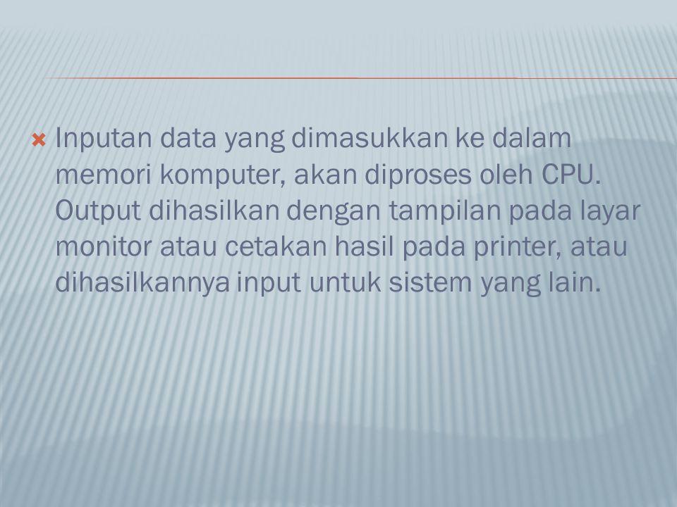  Inputan data yang dimasukkan ke dalam memori komputer, akan diproses oleh CPU. Output dihasilkan dengan tampilan pada layar monitor atau cetakan has
