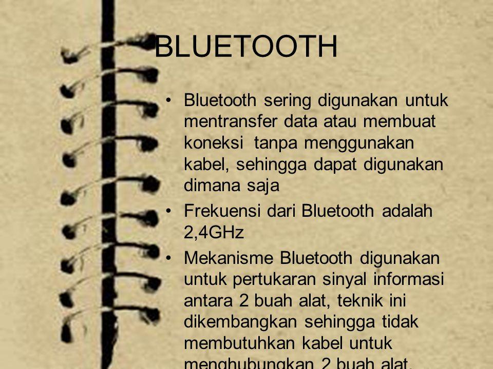 BLUETOOTH Bluetooth sering digunakan untuk mentransfer data atau membuat koneksi tanpa menggunakan kabel, sehingga dapat digunakan dimana saja Frekuensi dari Bluetooth adalah 2,4GHz Mekanisme Bluetooth digunakan untuk pertukaran sinyal informasi antara 2 buah alat, teknik ini dikembangkan sehingga tidak membutuhkan kabel untuk menghubungkan 2 buah alat.