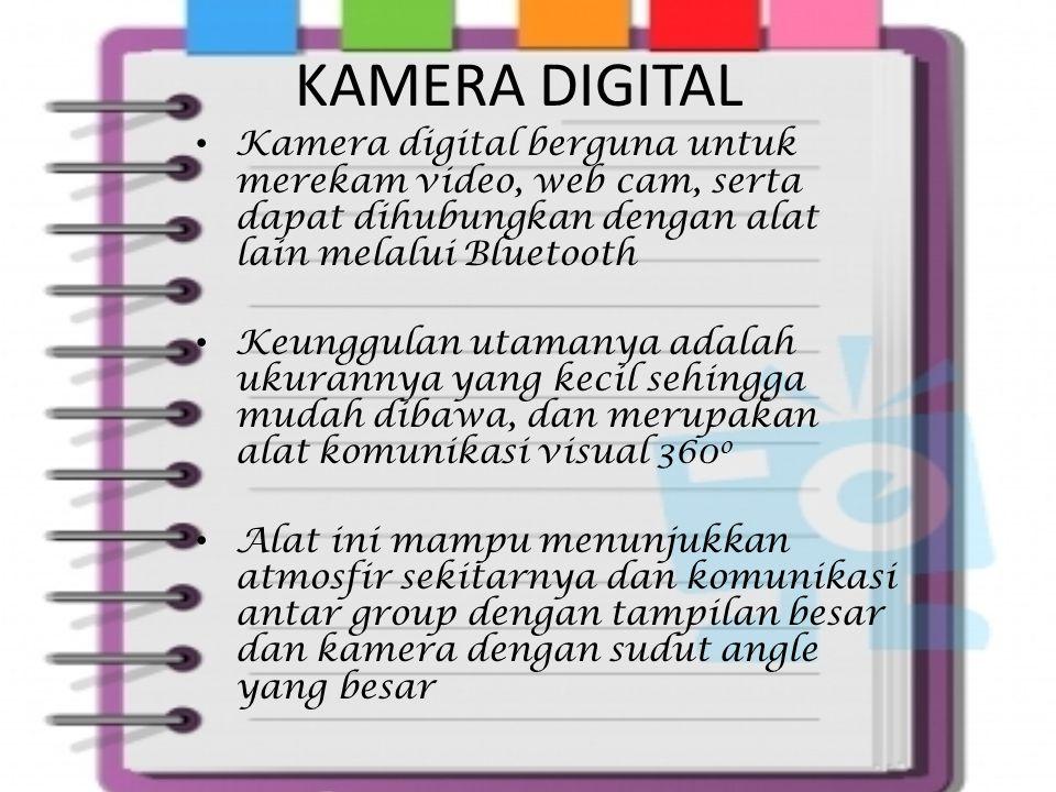 KAMERA DIGITAL Kamera digital berguna untuk merekam video, web cam, serta dapat dihubungkan dengan alat lain melalui Bluetooth Keunggulan utamanya adalah ukurannya yang kecil sehingga mudah dibawa, dan merupakan alat komunikasi visual 360 o Alat ini mampu menunjukkan atmosfir sekitarnya dan komunikasi antar group dengan tampilan besar dan kamera dengan sudut angle yang besar